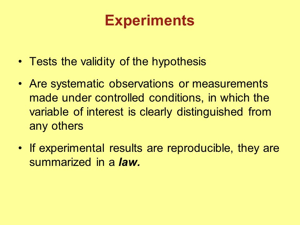 Experiments Tests the validity of the hypothesis