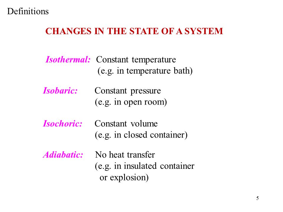 Definitions CHANGES IN THE STATE OF A SYSTEM. Isothermal: Constant temperature. (e.g. in temperature bath)