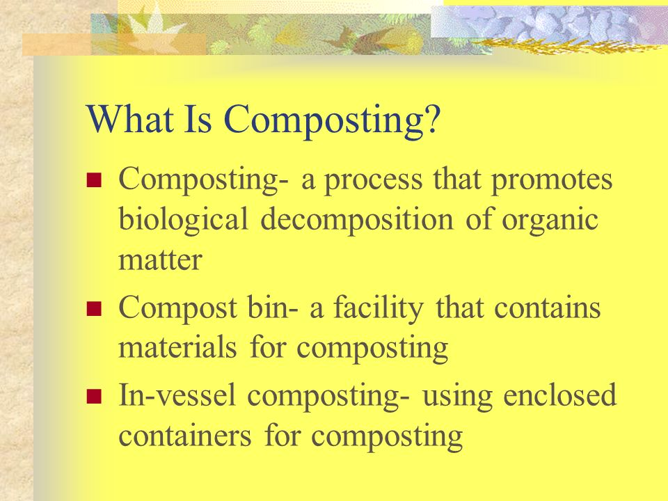 What Is Composting Composting- a process that promotes biological decomposition of organic matter.