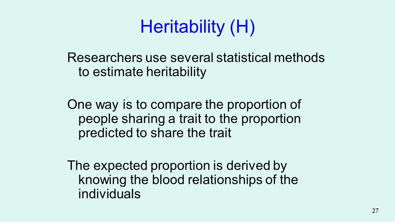 Heritability (H) Researchers use several statistical methods to estimate heritability.
