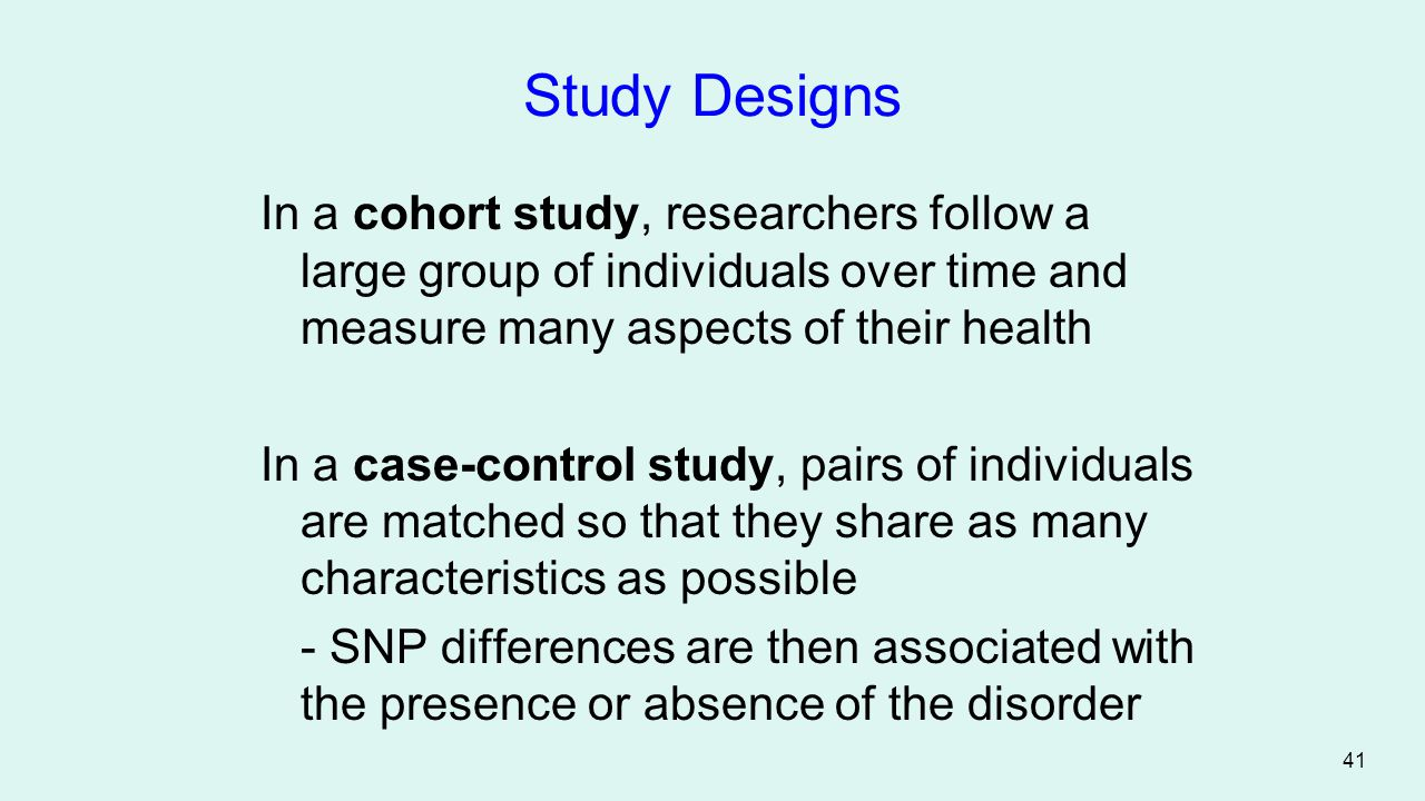 Study Designs In a cohort study, researchers follow a large group of individuals over time and measure many aspects of their health.