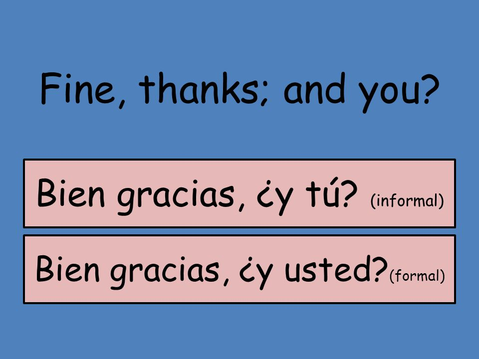 Fine, thanks; and you Bien gracias, ¿y tú (informal)