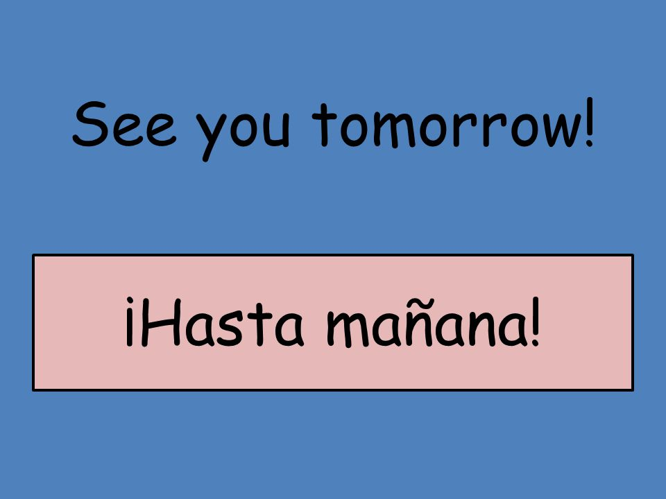 See you tomorrow! ¡Hasta mañana!