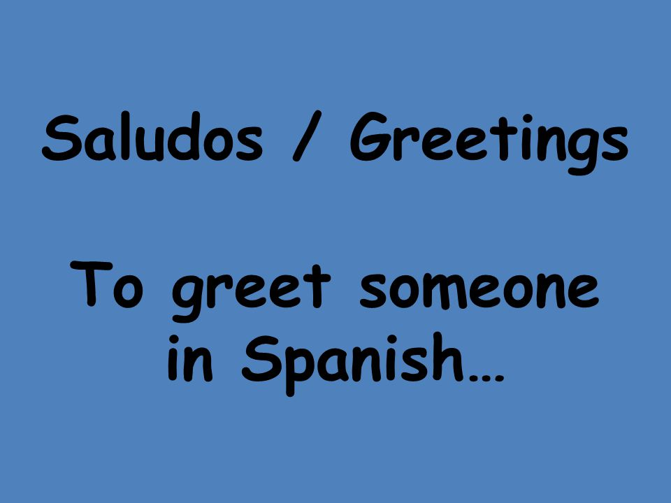 Saludos / Greetings To greet someone in Spanish…
