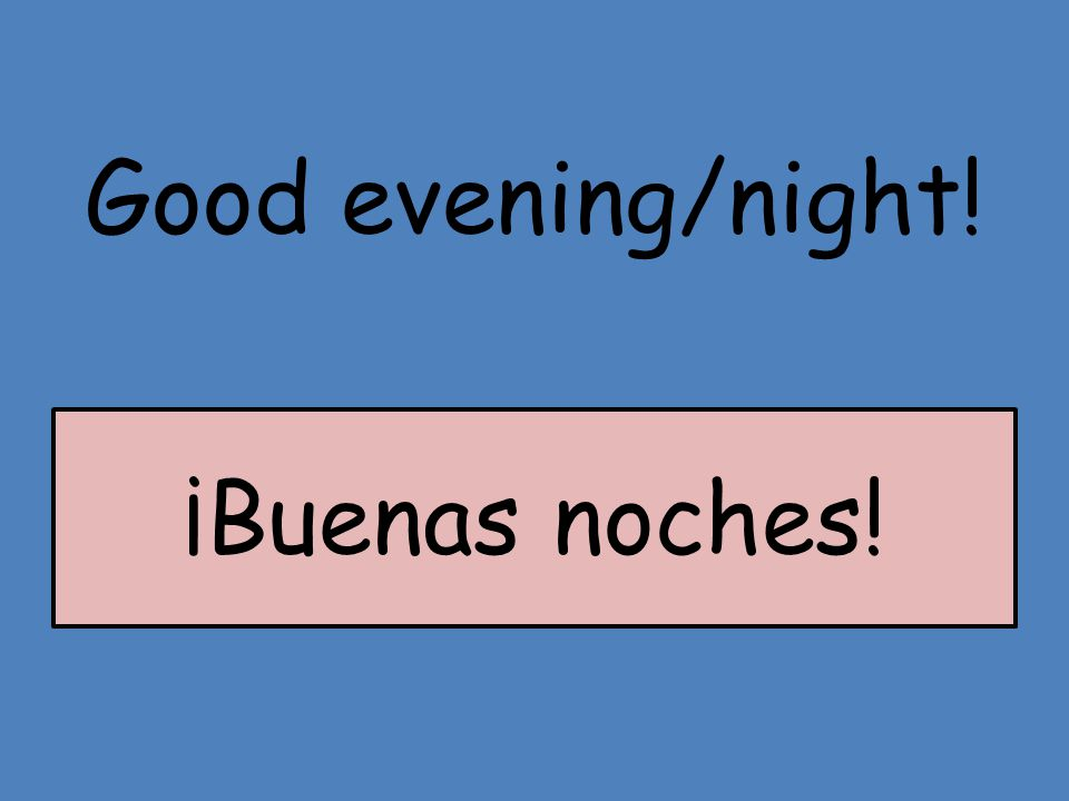 Good evening/night! ¡Buenas noches!