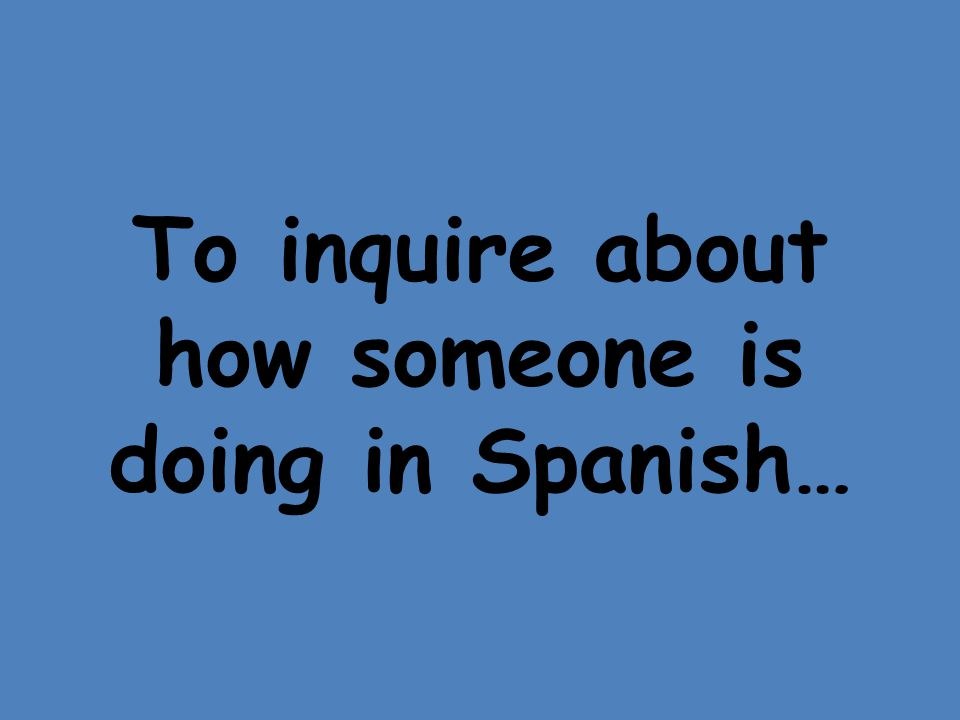To inquire about how someone is doing in Spanish…