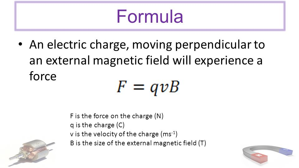 Formula An electric charge, moving perpendicular to an external magnetic field will experience a force.