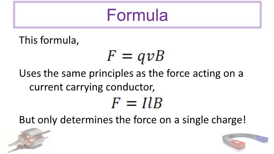 Formula This formula, Uses the same principles as the force acting on a current carrying conductor,