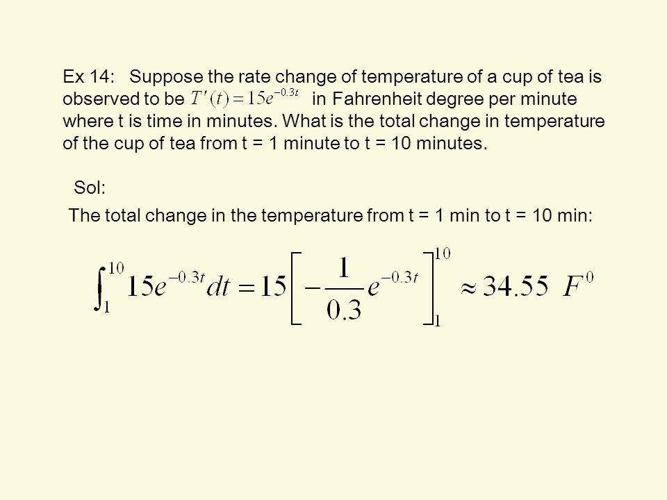 Ex 14: Suppose the rate change of temperature of a cup of tea is observed to be in Fahrenheit degree per minute where t is time in minutes. What is the total change in temperature of the cup of tea from t = 1 minute to t = 10 minutes.