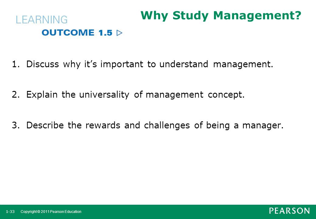 Why Study Management Discuss why it's important to understand management. Explain the universality of management concept.
