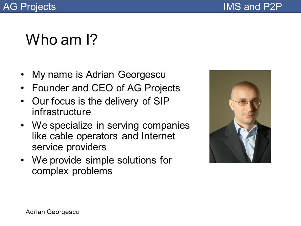 Who am I My name is Adrian Georgescu Founder and CEO of AG Projects