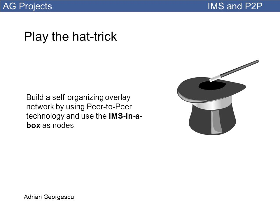 Play the hat-trick Build a self-organizing overlay network by using Peer-to-Peer technology and use the IMS-in-a-box as nodes.