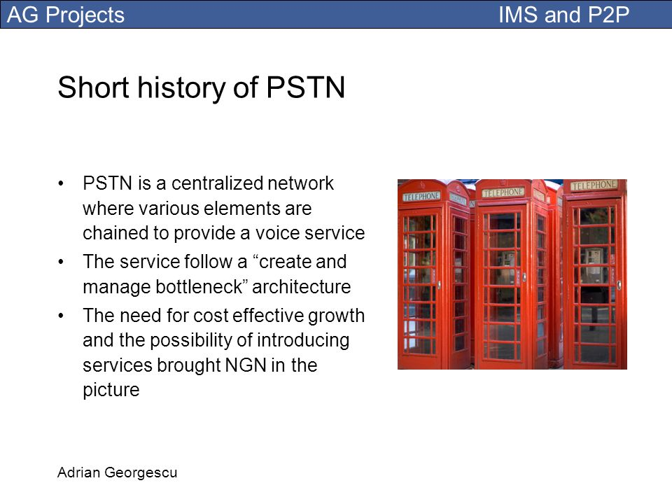 Short history of PSTN PSTN is a centralized network where various elements are chained to provide a voice service.