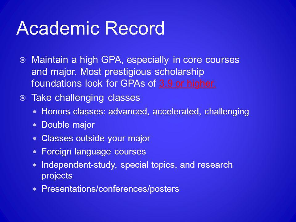 Academic Record Maintain a high GPA, especially in core courses and major. Most prestigious scholarship foundations look for GPAs of 3.9 or higher.