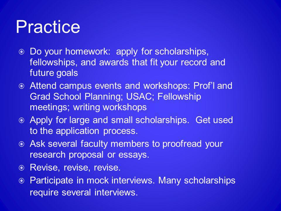 Practice Do your homework: apply for scholarships, fellowships, and awards that fit your record and future goals.