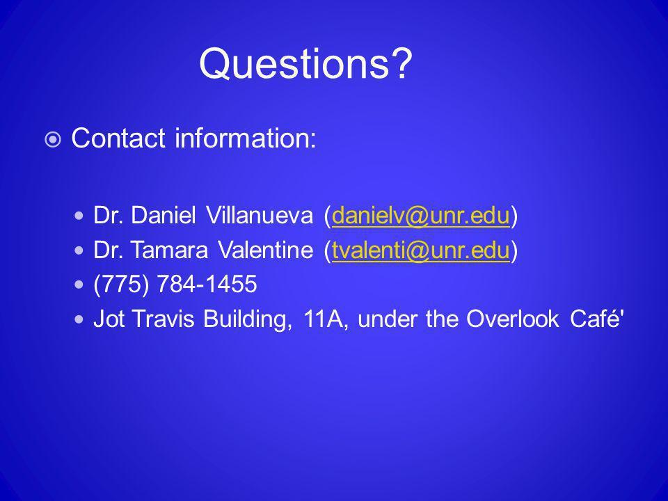 Questions Contact information: Dr. Daniel Villanueva (danielv@unr.edu) Dr. Tamara Valentine (tvalenti@unr.edu)