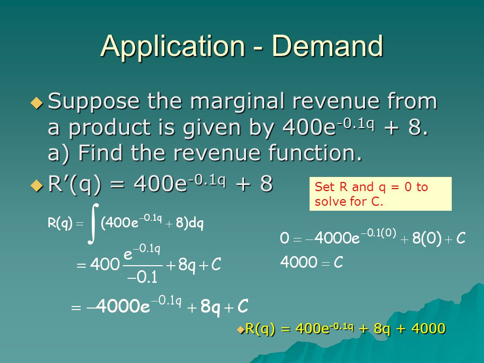 Application - Demand Suppose the marginal revenue from a product is given by 400e-0.1q + 8. a) Find the revenue function.