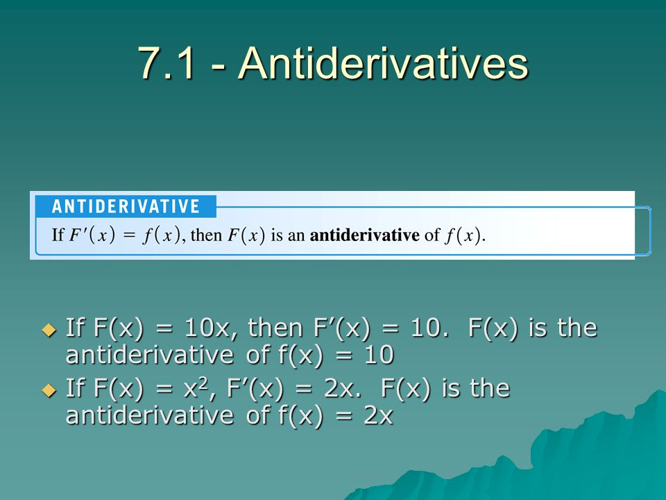 7.1 - Antiderivatives If F(x) = 10x, then F'(x) = 10. F(x) is the antiderivative of f(x) = 10.
