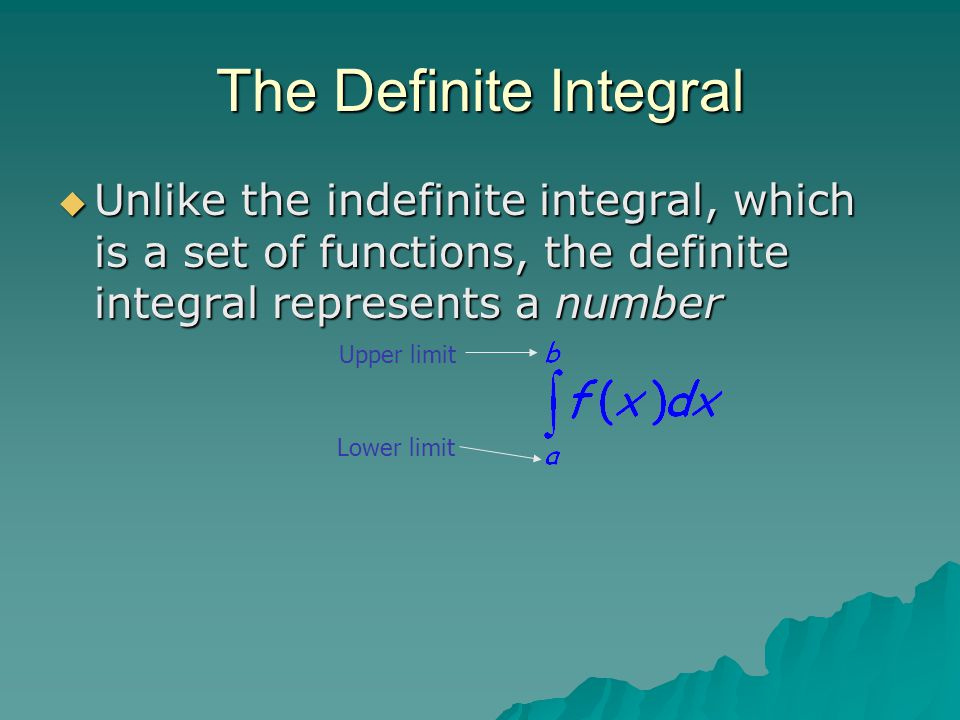 The Definite Integral Unlike the indefinite integral, which is a set of functions, the definite integral represents a number.