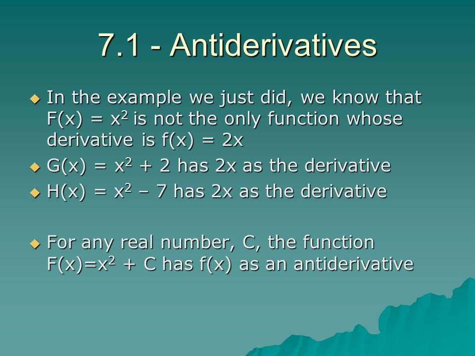 7.1 - Antiderivatives In the example we just did, we know that F(x) = x2 is not the only function whose derivative is f(x) = 2x.