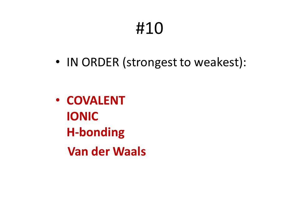 #10 IN ORDER (strongest to weakest): COVALENT IONIC H-bonding