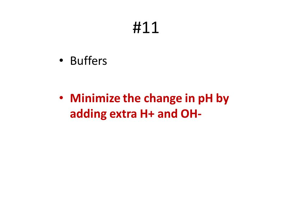 #11 Buffers Minimize the change in pH by adding extra H+ and OH-