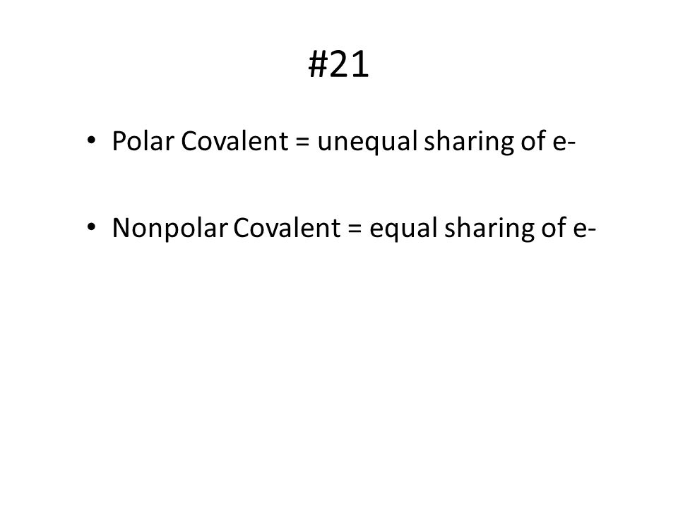 #21 Polar Covalent = unequal sharing of e-