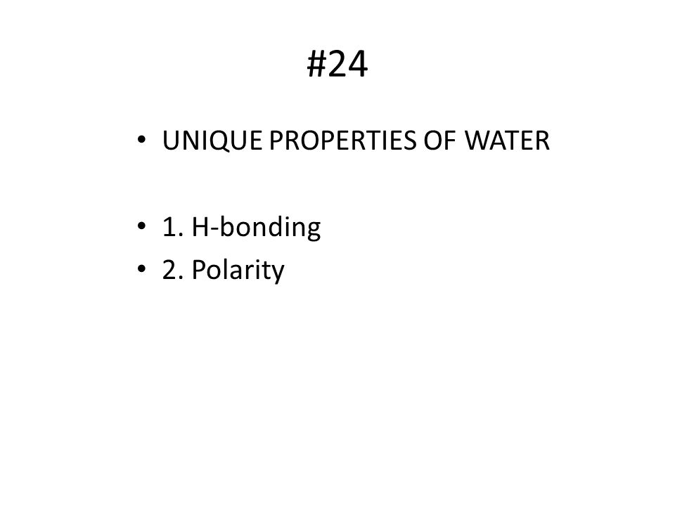 #24 UNIQUE PROPERTIES OF WATER 1. H-bonding 2. Polarity