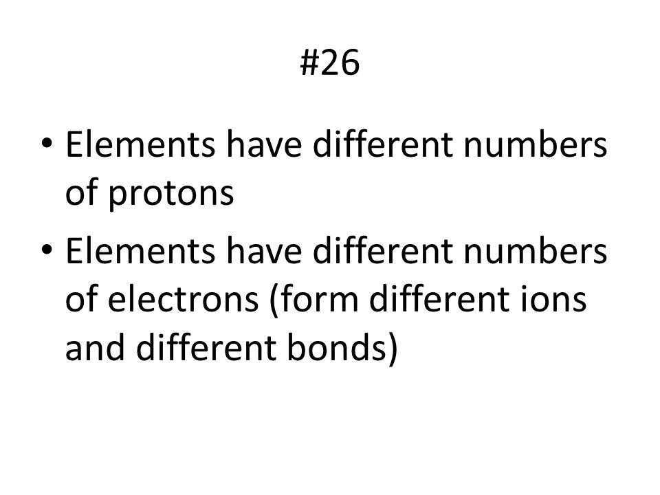 #26 Elements have different numbers of protons.