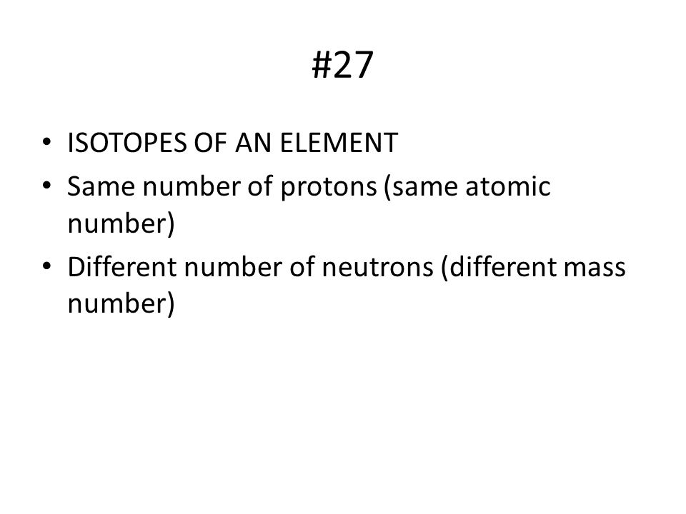 #27 ISOTOPES OF AN ELEMENT Same number of protons (same atomic number)