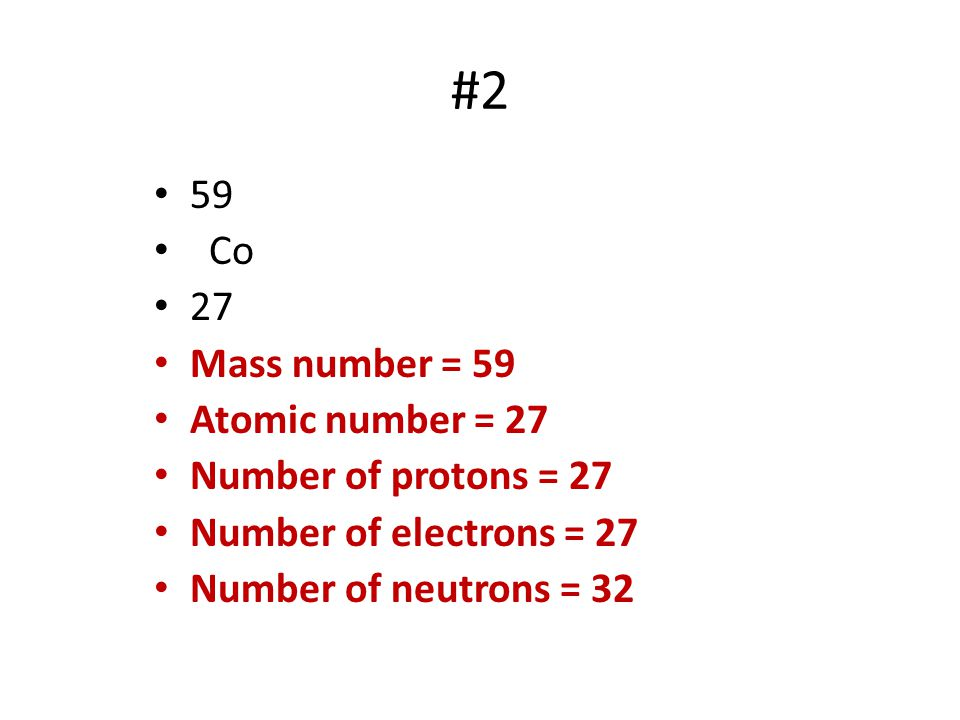 #2 59 Co 27 Mass number = 59 Atomic number = 27 Number of protons = 27