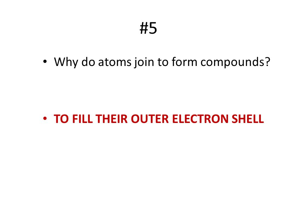 #5 Why do atoms join to form compounds