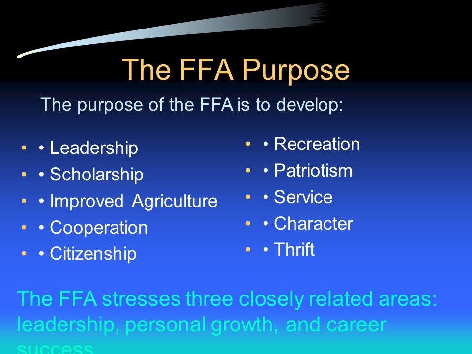 The FFA Purpose The purpose of the FFA is to develop: • Recreation. • Patriotism. • Service. • Character.