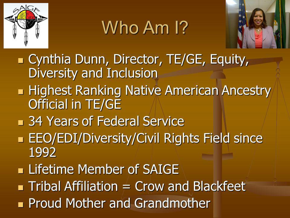 Who Am I Cynthia Dunn, Director, TE/GE, Equity, Diversity and Inclusion. Highest Ranking Native American Ancestry Official in TE/GE.