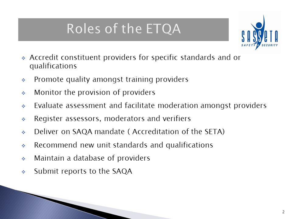 Roles of the ETQA Accredit constituent providers for specific standards and or qualifications. Promote quality amongst training providers.
