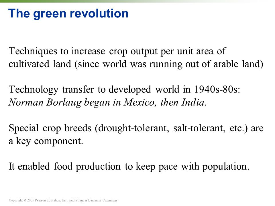 The green revolution Techniques to increase crop output per unit area of cultivated land (since world was running out of arable land)