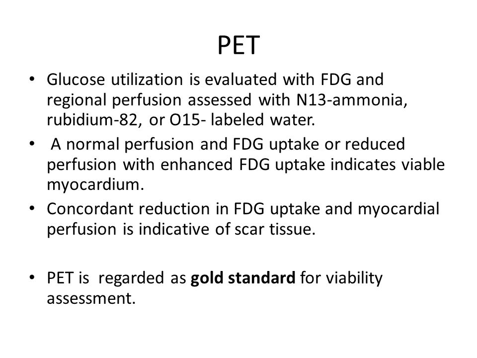 PET Glucose utilization is evaluated with FDG and regional perfusion assessed with N13-ammonia, rubidium-82, or O15- labeled water.
