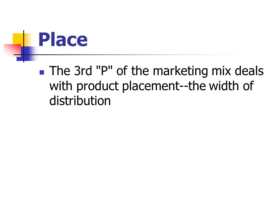 Place The 3rd P of the marketing mix deals with product placement--the width of distribution