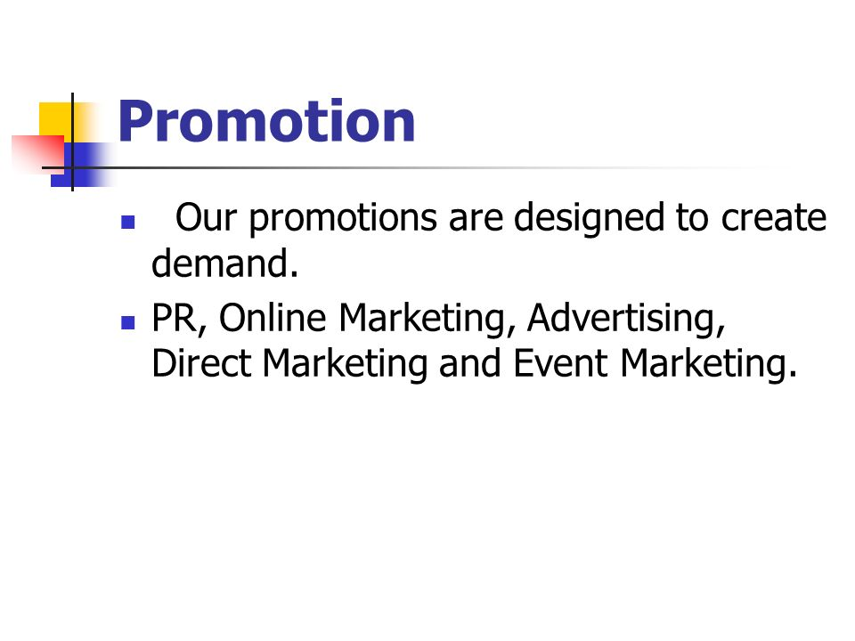Promotion Our promotions are designed to create demand.