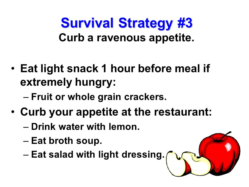 Survival Strategy #3 Curb a ravenous appetite.