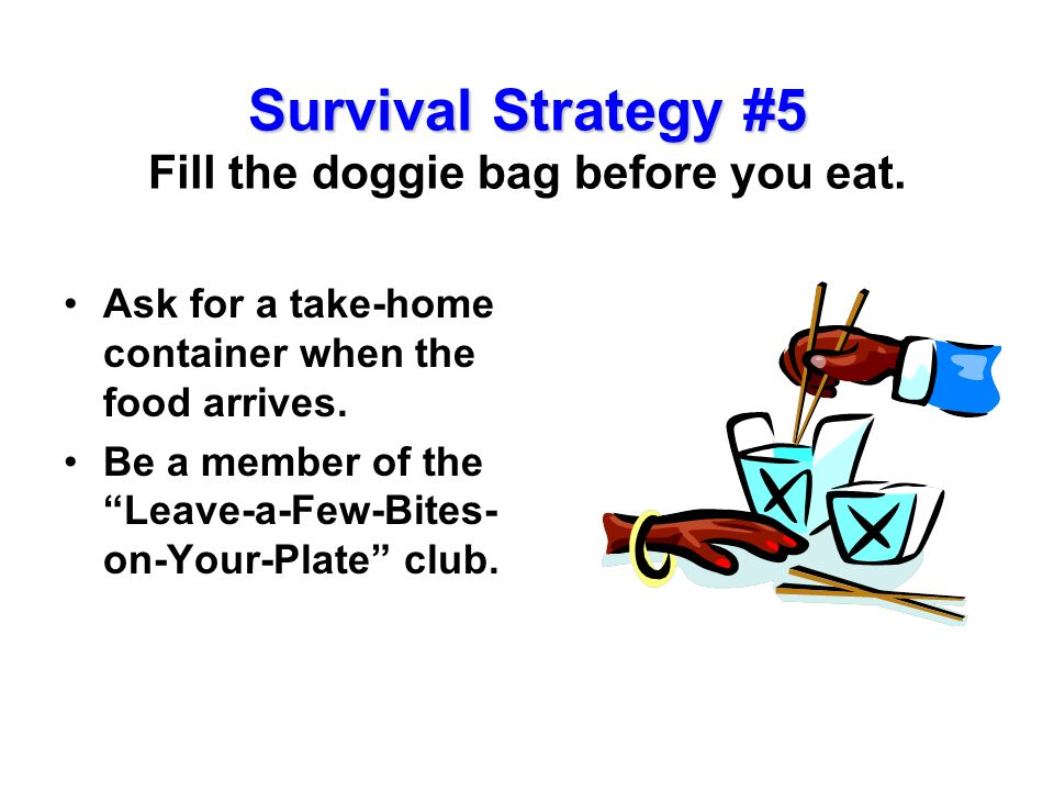 Survival Strategy #5 Fill the doggie bag before you eat.