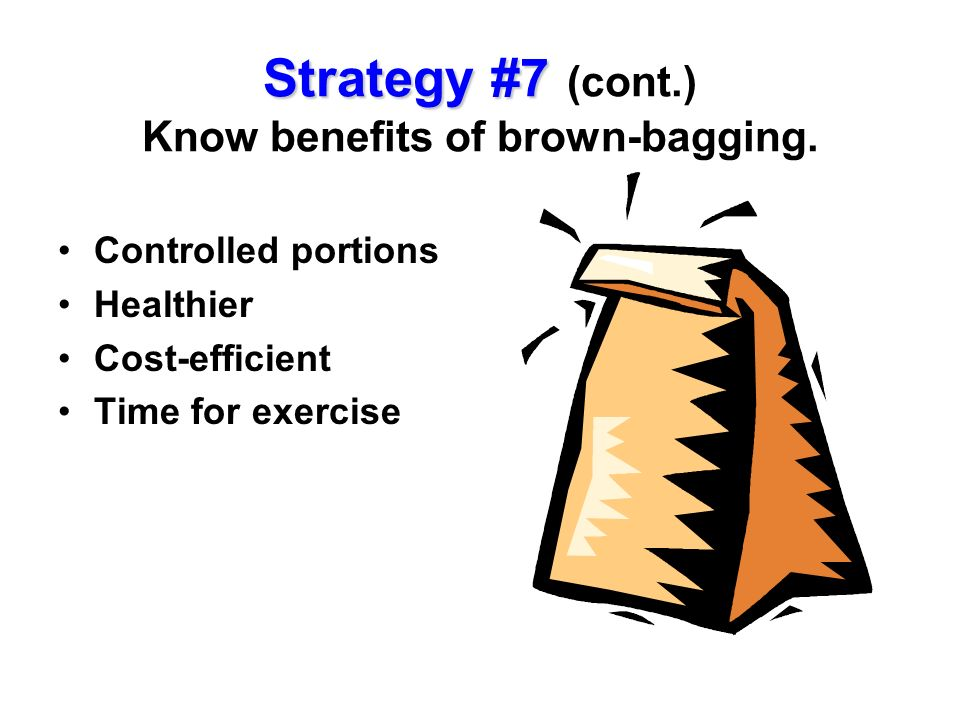 Strategy #7 (cont.) Know benefits of brown-bagging.