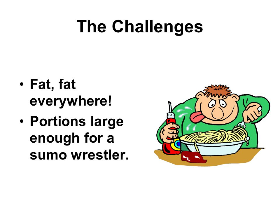 The Challenges Fat, fat everywhere!