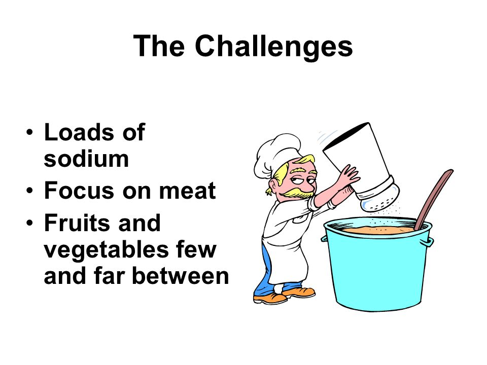 The Challenges Loads of sodium Focus on meat