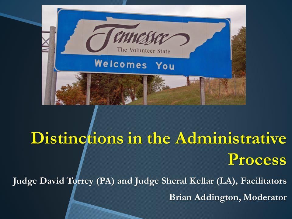 Distinctions in the Administrative Process Judge David Torrey (PA) and Judge Sheral Kellar (LA), Facilitators Brian Addington, Moderator