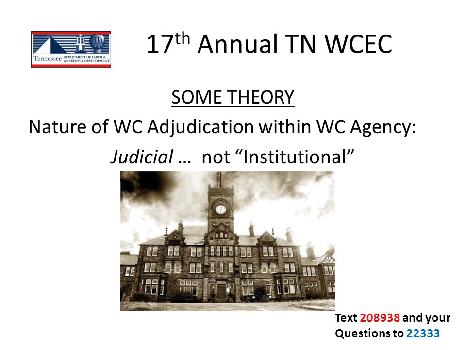 17th Annual TN WCEC SOME THEORY Nature of WC Adjudication within WC Agency: Judicial … not Institutional