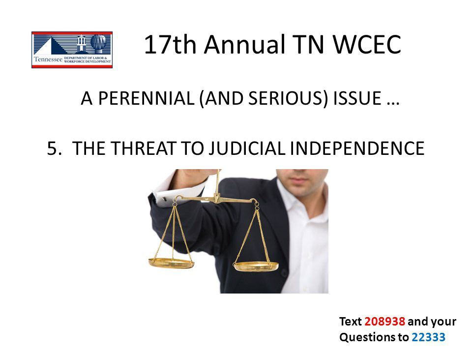 17th Annual TN WCEC A PERENNIAL (AND SERIOUS) ISSUE … 5. THE THREAT TO JUDICIAL INDEPENDENCE. Text 208938 and your.