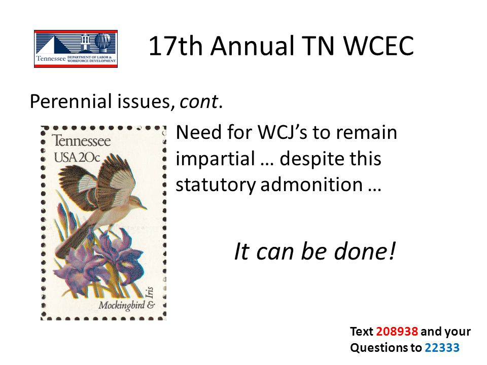 17th Annual TN WCEC Perennial issues, cont. Need for WCJ's to remain impartial … despite this statutory admonition … It can be done!