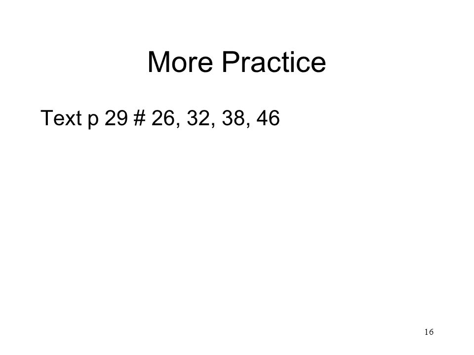 More Practice Text p 29 # 26, 32, 38, 46