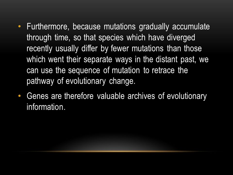 Furthermore, because mutations gradually accumulate through time, so that species which have diverged recently usually differ by fewer mutations than those which went their separate ways in the distant past, we can use the sequence of mutation to retrace the pathway of evolutionary change.